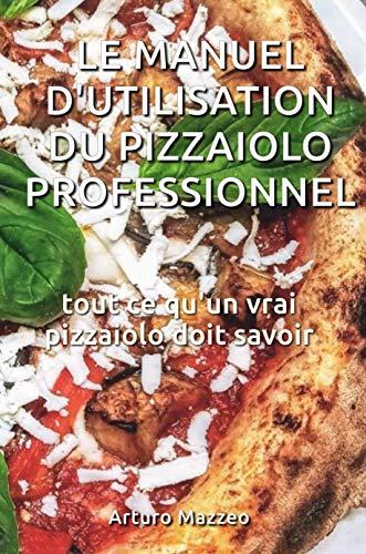 le manuel d'utilisation du pizzaiolo professionnel: tout ce qu'un vrai pizzaiolo doit savoir (French Edition)