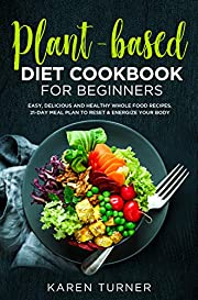 PLANT-BASED DIET COOKBOOK FOR BEGINNERS: Easy, Delicious and Healthy Whole Food Recipes. 21-Day Meal Plan to Reset & Energize Your Body.