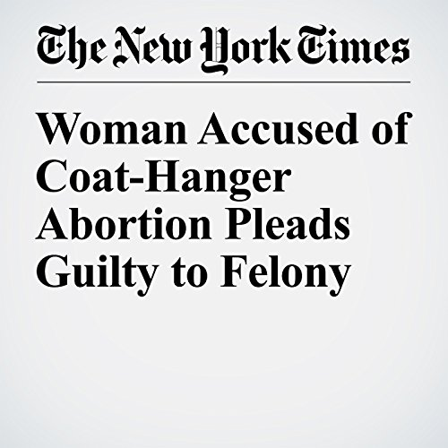 Woman Accused of Coat-Hanger Abortion Pleads Guilty to Felony copertina