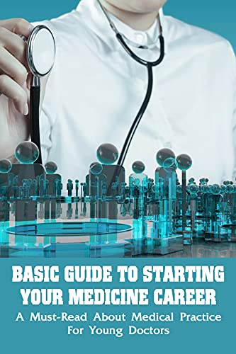 Basic Guide To Starting Your Medicine Career: A Must-Read About Medical Practice For Young Doctors: How To Foster Good Relationship With Patients (English Edition)