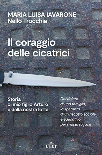 Il coraggio delle cicatrici: Storia di mio figlio Arturo e della nostra lotta di [Maria Luisa Iavarone, Nello Trocchia]