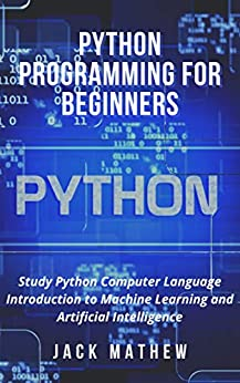 Python Programming for Beginners: Study Python Computer Language Introduction to Machine Learning and Artificial Intelligence by [Jack Mathew]