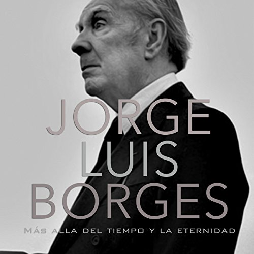 Jorge Luis Borges: Más allá del tiempo y la eternidad [Jorge Luis Borges: Beyond Time and Eternity] audiobook cover art