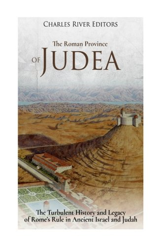 Download The Roman Province of Judea: The Turbulent History and Legacy of Rome's Rule in Ancient Israel and Judah 1981711341