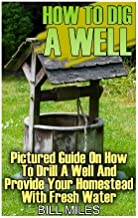 How To Dig A Well: Pictured Guide On How To Drill A Well And Provide Your Homestead With Fresh Water: (How To Drill A Well)