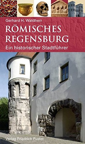 Römisches Regensburg: Ein historischer Stadtführer (Regensburg - UNESCO Weltkulturerbe)