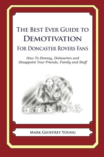The Best Ever Guide to Demotivation for Doncaster Rovers Fans: How To Dismay, Dishearten and Disappoint Your Friends, Family and Staff