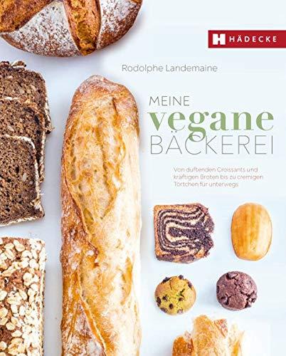 Meine vegane Bäckerei: Von duftenden Croissants und kräftigen Broten bis zu cremigen Törtchen für unterwegs