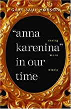 By Gary Saul Morson - Anna Karenina in Our Time: Seeing More Wisely: 1st (first) Edition