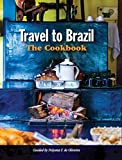 Travel to Brazil: The Cookbook - Recipes from Throughout the Country, and the Stories of the People Behind Them