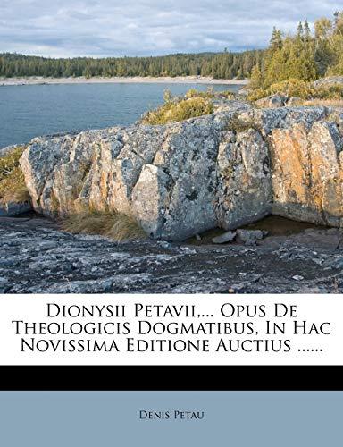 Dionysii Petavii,... Opus De Theologicis Dogmatibus, In Hac Novissima Editione Auctius ...... (Latin Edition)