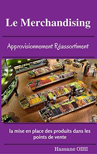 le Merchandising: Approvisionnement rassortiment la mise en places des produits dans les points de ventes (French Edition)