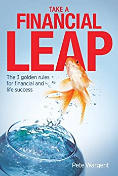 Take a Financial Leap: The 3 golden rules for financial and life success by [Pete Wargent]