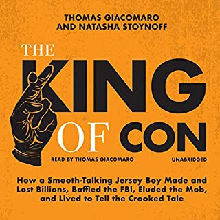 The King of Con     How a Smooth-Talking Jersey Boy Made and Lost Billions, Baffled the FBI, Eluded the Mob, and Lived to Tell the Crooked Tale              By:                                                                                                                                 Thomas Giacomaro,                                                                                        Natasha Stoynoff                               Narrated by:                                                                                                                                 Thomas Giacomaro                      Length: 8 hrs and 50 mins     61 ratings     Overall 4.5