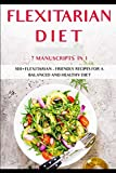 FLEXITARIAN DIET: 7 Manuscripts in 1 – 300+ Flexitarian - friendly recipes for a balanced and healthy diet