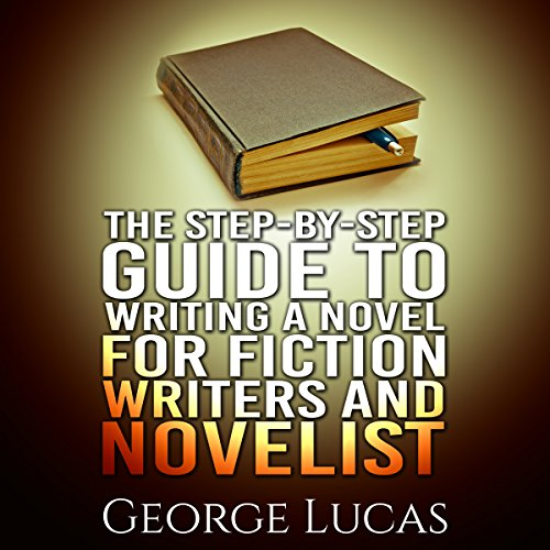 The Step-By-Step Guide to Writing a Novel for Fiction Writers and Novelist audiobook cover art