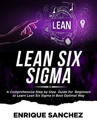 LEAN SIX SIGMA: A Comprehensive Step by Step Guide for Beginners to Learn Lean Six Sigma in the Best Optimal Way (English Edition)