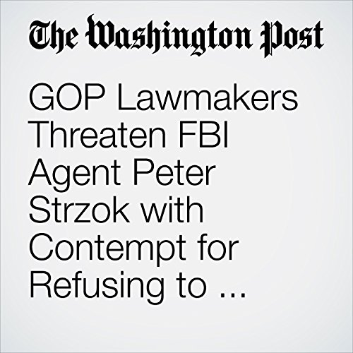 GOP Lawmakers Threaten FBI Agent Peter Strzok with Contempt for Refusing to Answer Question on Mueller Probe copertina