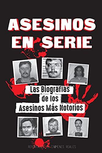 Asesinos en Serie: Las Biografías de los Asesinos Más Notorios (Dentro de las Mentes y Métodos de los Psicópatas, Sociópatas y Torturadores) (Libros de Archivos Forenses)