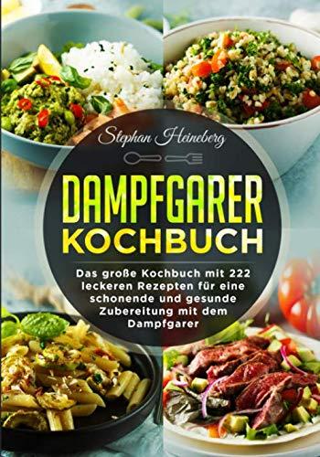 Dampfgarer Kochbuch: Das große Kochbuch mit 222 leckeren Rezepten für eine schonende und gesunde...