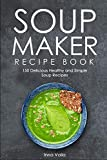 SOUP MAKER RECIPE BOOK: 150 Delicious Healthy and Simple Soup Recipes