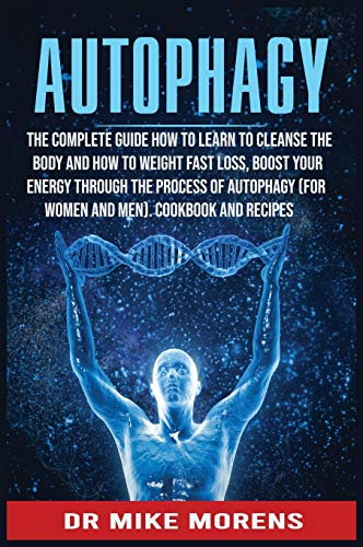Autophagy: The Complete Guide how to learn to cleanse the body and how to weight fast loss, Boost Your Energy through the Process of Autophagy (for Women and Men). Cookbook and Recipes (Diet Healty)