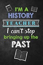 I'm a History Teacher I Can't Stop Bringing Up the Past: Funny History Teacher Appreciation Gift, Teacher Notebook/Journal with Lined and Blank Pages