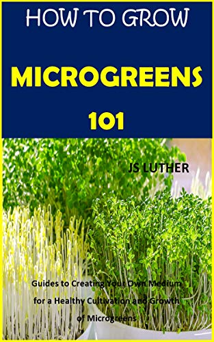 HOW TO GROW MICROGREENS 101: Guides to Creating Your Own Medium for a Healthy Cultivation and Growth of Microgreens (English Edition)