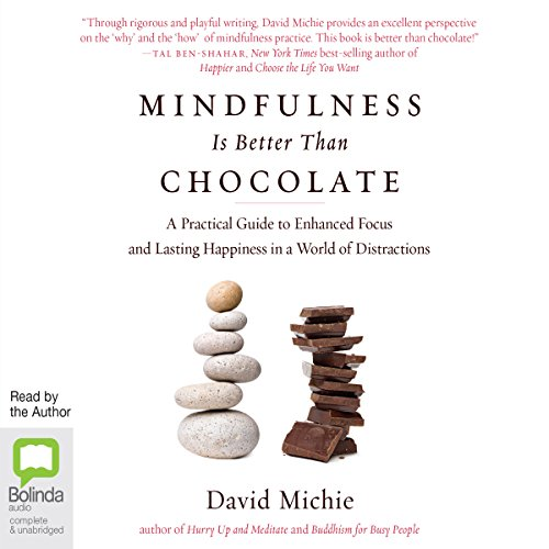 Mindfulness Is Better than Chocolate     A Practical Guide to Enhanced Focus and Lasting Happiness in a World of Distractions              By:                                                                                                                                 David Michie                               Narrated by:                                                                                                                                 David Michie                      Length: 6 hrs and 18 mins     49 ratings     Overall 4.5