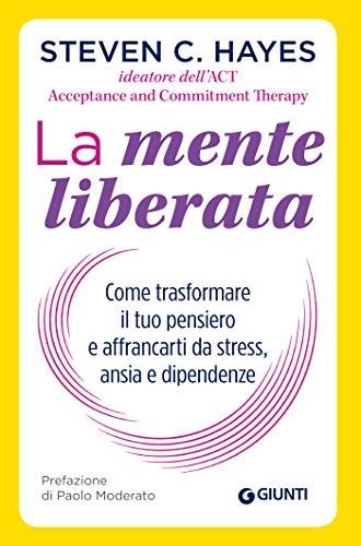 La mente liberata: Come trasformare il tuo pensiero e affrancarti da stress, ansia e dipendenze (Saggi Giunti Psicologia) (Italian Edition)