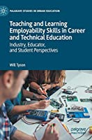 Teaching and Learning Employability Skills in Career and Technical Education: Industry, Educator, and Student Perspectives (Palgrave Studies in Urban Education)