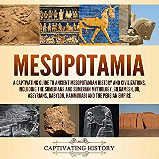 Mesopotamia: A Captivating Guide to Ancient Mesopotamian History and Civilizations, Including the Sumerians and Sumerian Mythology, Gilgamesh, Ur, Assyrians, Babylon, Hammurabi and the Persian Empire                   By:                                                                                                                                 Captivating History                               Narrated by:                                                                                                                                 Richard Savage,                                                                                        Desmond Manny,                                                                                        Duke Holm,                   and others                 Length: 21 hrs and 33 mins     26 ratings     Overall 4.6
