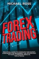 Forex Trading: PRACTICAL GUIDE to Dominate the Market: Strategies for Beginners, the Psychology to have a constant Results, Tips & Tricks