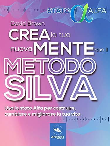 Crea la tua nuova mente con il Metodo Silva: Usa lo stato Alfa per costruire, cambiare e migliorare la tua vita (Italian Edition)