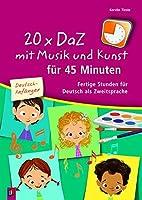 20 x DaZ mit Musik und Kunst fuer 45 Minuten - fuer Deutsch-Anfaenger: Fertige Stunden fuer Deutsch als Zweitsprache