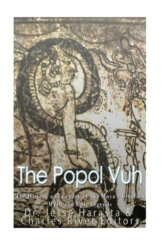 The Popol Vuh: The History and Legacy of the Maya's Creation Myth and Epic Legends