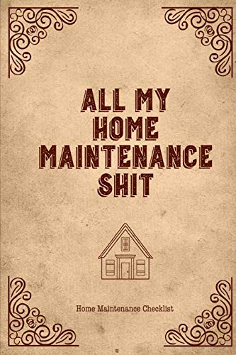 All My Home Maintenance Shit, Home Maintenance Checklist: Log Book To Keep Track Of Systems Maintenance Schedule & Repairs Planner