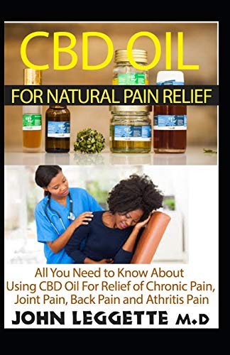 CBD oil for natural pain relief: All you need to know about using cbd oil for relief of chronic pain, joint pain, back pain and arthritis pain