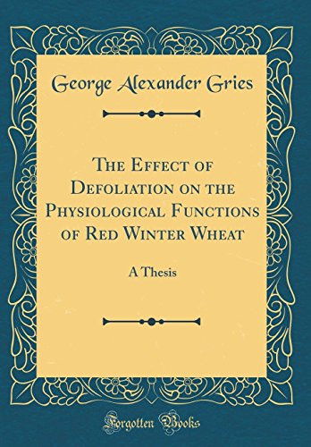 The Effect of Defoliation on the Physiological Functions of Red Winter Wheat: A Thesis (Classic Reprint)