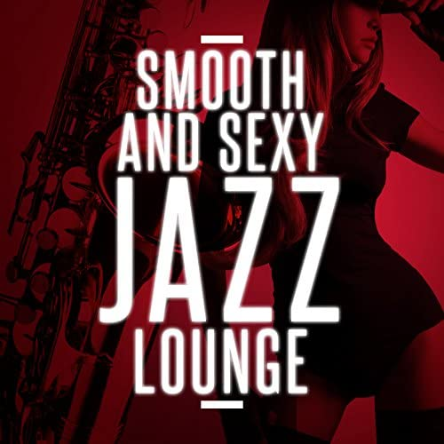 Smooth Jazz Sexy Songs, Relaxing Smooth Lounge Jazz & Smooth Jazz Lounge