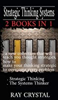 Strategic Thinking Systems - 2 books in 1: a new collection that will teach you thought strategies, how to make your thinking strategic to overcome every problem Strategic Thinking - The Systems Thinker