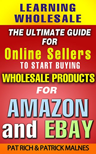 Amazon Com Learning Wholesale The Ultimate Guide For Online Sellers To Start Buying Wholesale Products For Amazon Ebay Ebook Rich Pat Malnes Patrick Kindle Store