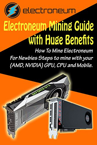 Electroneum Mining Guide with Huge Benefits: How To Mine Electroneum For Newbies Steps to mine with your (AMD, NVIDIA) GPU, CPU and Mobile. (English Edition)