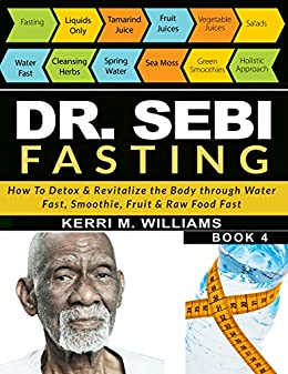DR SEBI FASTING: How to Detox & Revitalize the Body through Water Fast, Smoothie, Fruit & Raw Food Fast | With Meal Plans & Daily Fasting Guide (Dr Sebi Books Book 4) (English Edition) par [Kerri M. Williams]