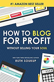 How To Blog For Profit: Without Selling Your Soul by [Ruth Soukup]