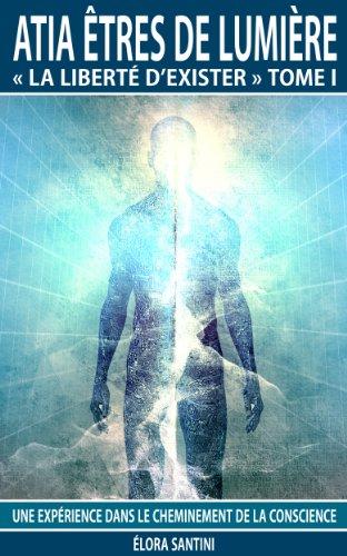 Atia êtres de Lumière La liberté d'exister Tome I: Une expérience dans le cheminement de la conscience (Atia êtres de Lumière « La liberté d'exister » t. 1)