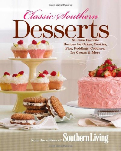 Classic Southern Desserts: All-Time Favorite Recipes for Cakes, Cookies, Pies, Puddings, Cobblers, Ice Cream & More