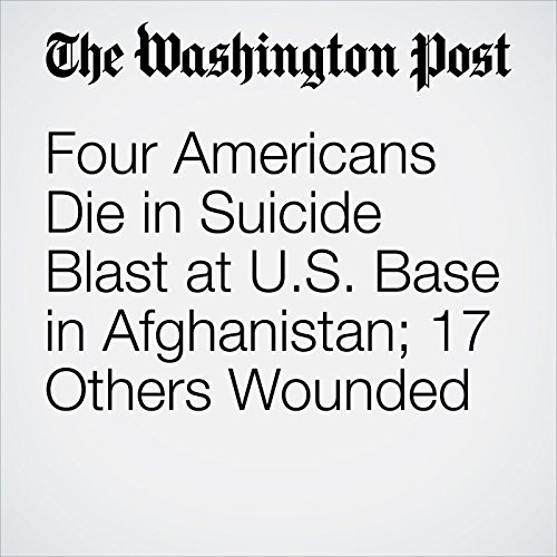 Four Americans Die in Suicide Blast at U.S. Base in Afghanistan; 17 Others Wounded cover art