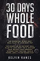 30 Days Whole Food: The Essential 30 Day Diet Meal Plan to Lose Body Fat & Achieve your Weight Loss Through Intermittent Fasting, Whole Foods, and a Plant Based Diet