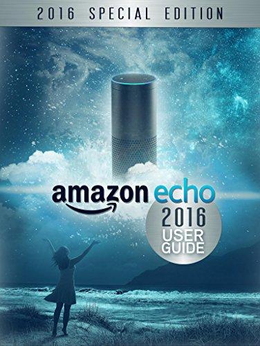 Amazon Echo: 2016 User Guide: Unleash the Full Potential of Alexa (Amazon Echo User Guide) (English Edition)